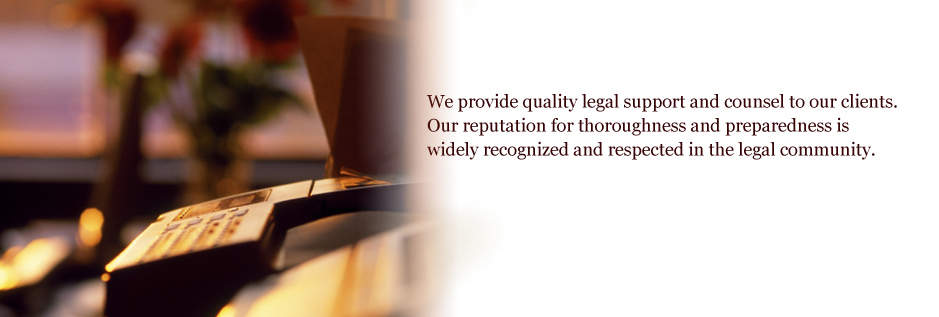 We provide quality legal support and counsel to our clients.   Our reputation for thoroughness and preparedness is widely  recognized and respected in the legal community.